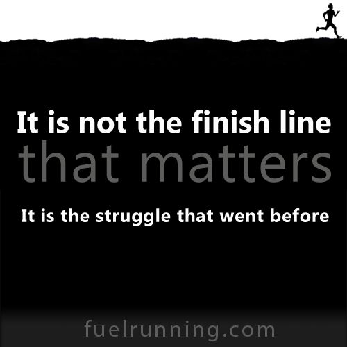 It is not the finish line that matters. It is the struggle that went ...