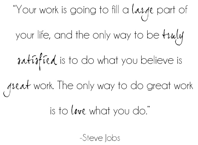 """Your work is going to fill a large part of your life, and the only way to be truly satisfied is to do what you believe is great work. The only way to do great work is to love what your do""  -Steve Jobs"