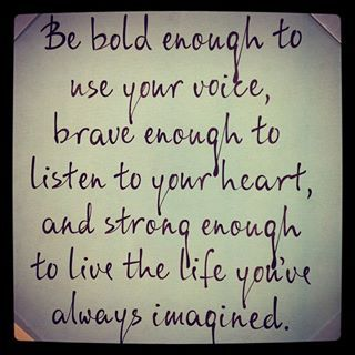 Be bold enough to use your voice. Brave enough to listen to your heart and strong enough to live the life you've always imagined.