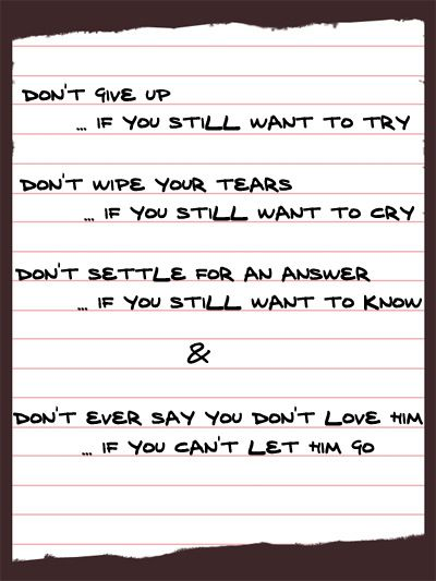 Don't ever give up if you still want to try, Don't ever wipe your tears if you still want to cry. Don't ever settle for an answer if you still want to know. Don't ever say you don't love him if you can't let him go.