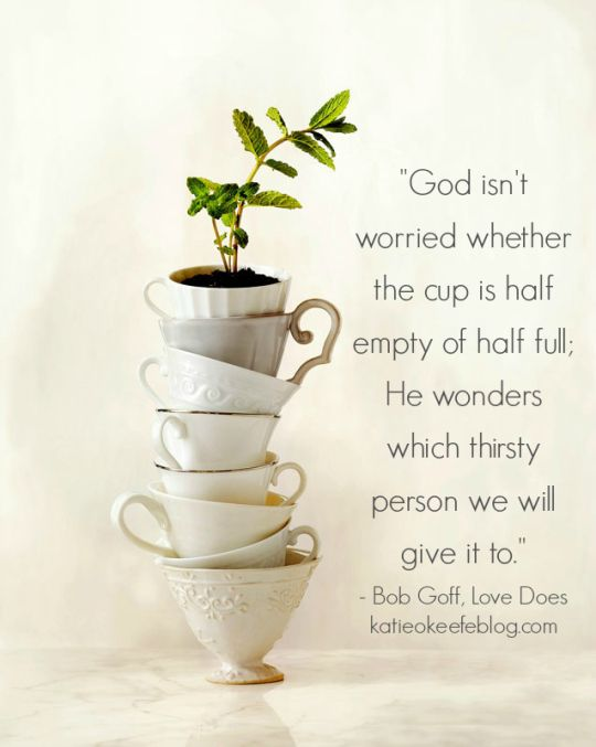 """God isn't worried whether the cup is half empty or half full. He wonders which thirsty person we will give it to"" Bob Goff, Love Does"