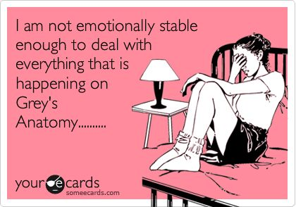 I am not emotionally stable enough to deal with everything that is happening on Grey's Anatomy..........