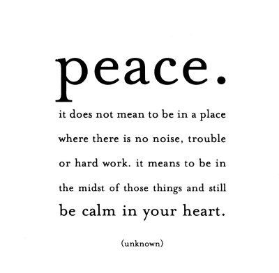Peace. It does not mean to be in place where there is no noise, trouble or hard work. It means to be in the midst of those things and still be calm in your heart.