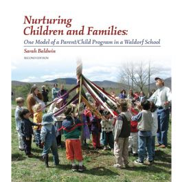 Nurturing Children and Families by Sarah Baldwin. A guide for Waldorf playgroup leaders. New 10th anniversary edition!