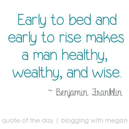 """early to bed early to rise makes a man healthy wealthy wise """"early to bed, early to rise, makes a man healthy, wealthy and wise"""" –we all grew up hearing this (""""early to bed, early to bed, early to rise, anyone not like me is wacko and unwise"""" is what it really says."""