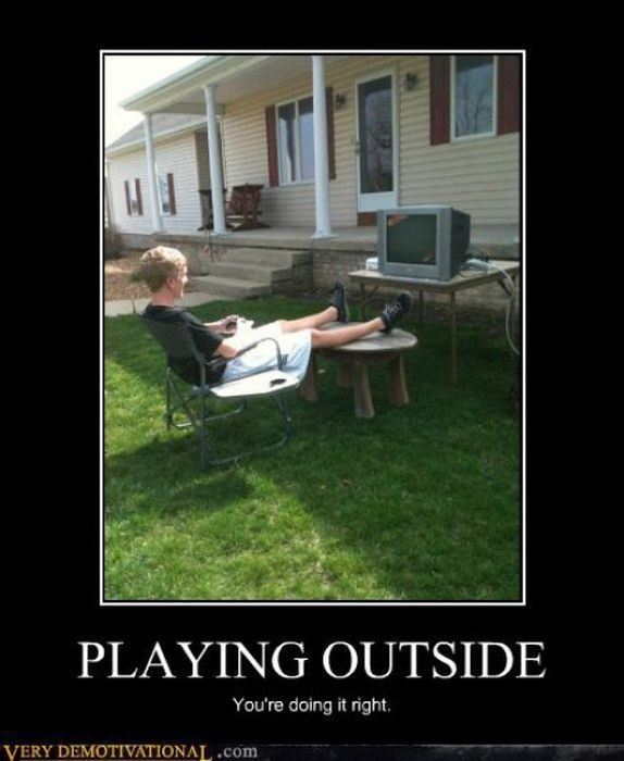 Playing outside: Youre doing it right.