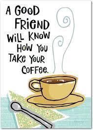 A good friend will know how you take your coffee.