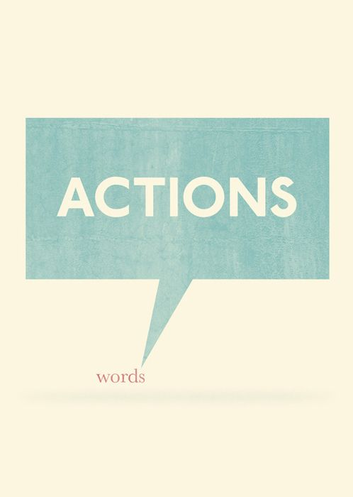 Actions speak louder than words / Unknown {so true!}