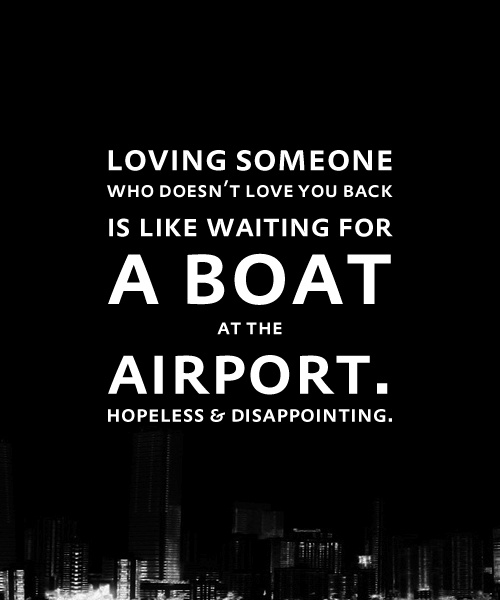 Loving someone who doesn't love you back is like waiting for a boat at the airport. Hopeless & Disappointing. So true!
