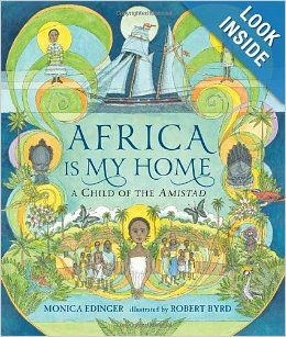 Nonfiction, picture book.  Africa Is My Home: A Child of the Amistad by Monica Edinger and Robert Byrd.  An illustrated book for older children based on a true story, we follow the struggles of a young girl on board a slave ship, to her hard-won freedom and the return to her homeland, where she becomes a teacher.  Beautifully detailed art (and plenty of it) uses a palette that changes with the narrative mood.  A very special book and a very important story.  Recommended by The PlanetEsme Plan.