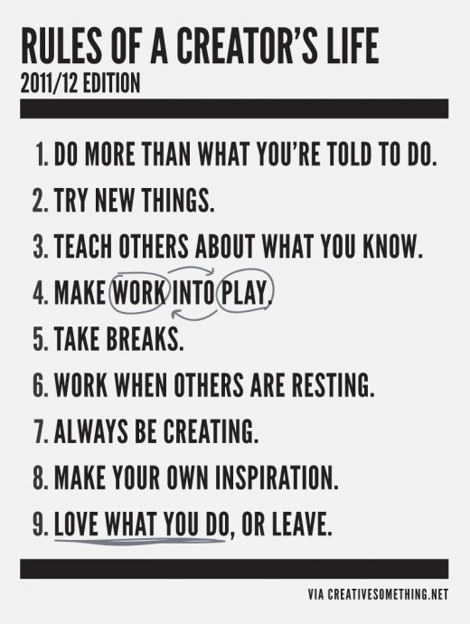 <3 RULES OF A CREATOR'S LIFE: 1)Do more than what you're told to do. 2)Try new things. 3)Teach others about what you know. 4)Make work into play. 5)Take breaks. 6)Work when others are resting. 7)Always be creating. 8)Make your own inspiration. 9)Love what you do, or leave.