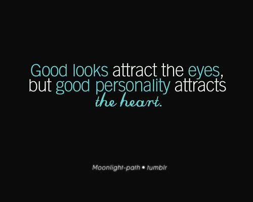 Good personality attracts the heart.