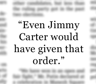 """- Mitt Romney in response to Democratic suggestions that Mr. Romney might not have ordered the Osama bin Laden strike last year had he been president. """"Romney: Even Carter Would Have Ordered Bin Laden Strike"""", April 30, 2012."""