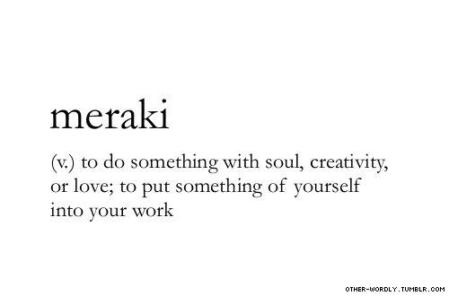 pronunciation | mA-'rak-E                                      #meraki, verb, greek, love, creativity, creative, art, passion, writing, work, words, otherwordly, other-wordly, definitions, M