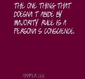 the one thing that doesn t abide by majority rule is a person s conscience When atticus told us how one's conscience is above any prejudice the one thing  that doesn't abide by majority rule is a person's conscience.