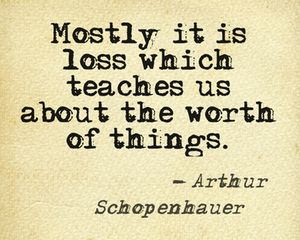 Mostly it is loss which teaches us about the worth of things. - Arthur Schopenhauer