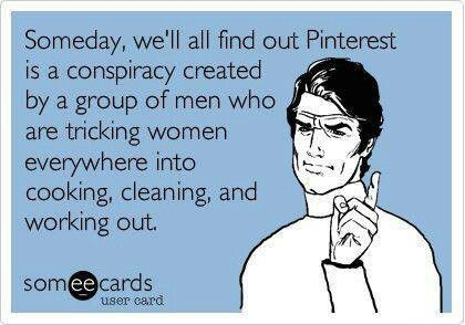 Someday we'll all find out Pinterest is a conspiracy created by a group of men who are tricking women everywhere into cooking, cleaning, and working out.