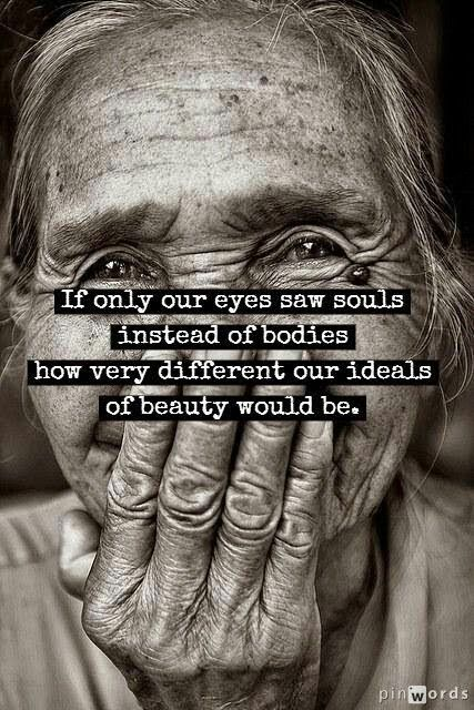 If only our eyes saw souls instead of bodies, how different our ideas of beauty would be.