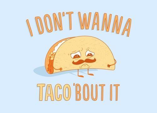 I don't wanna taco'bout it. :)