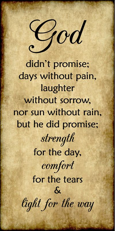 God didn't promise days without pain, laughter without sorrow, nor sun without rain, but he did promise strength for the day, comfort for the tears, and light for the way.