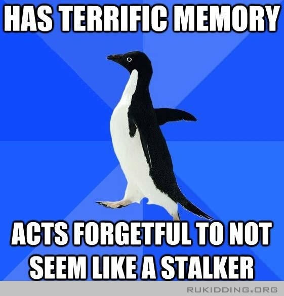 Half the time is because I actually did stalk them...