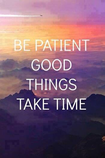 Be patient. Good things take time. Inspirational quote