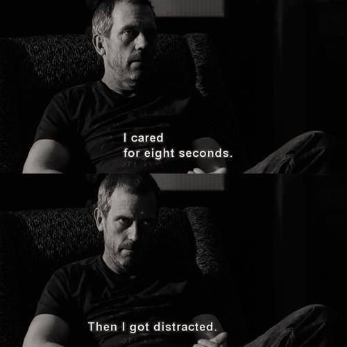 """I cared for 8 seconds and then I got distracted."" Dr. Gregory House; House MD quotes"