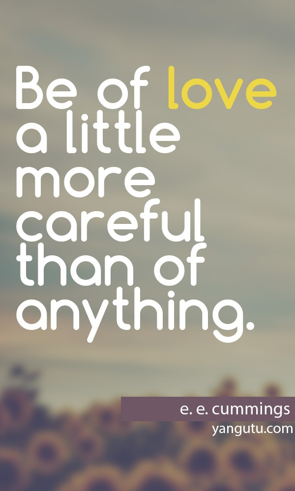 Be of love a little more careful than of anything. by E E Cummings ...