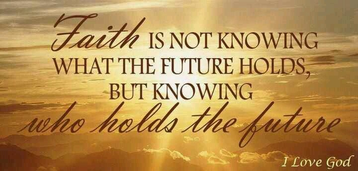 Faith is not knowing what the future holds, but knowing ...
