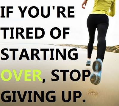 If you're tired of starting over, stop giving up. (This holds true about so many things!)