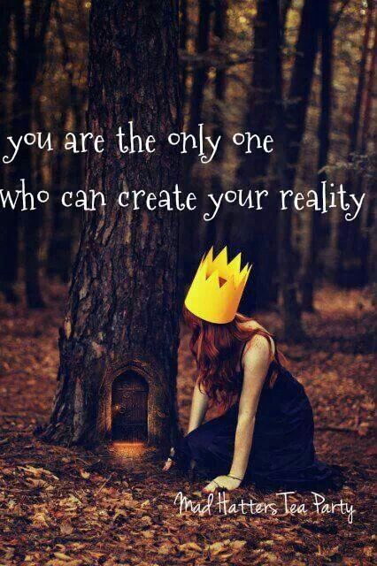 Create your own reality.