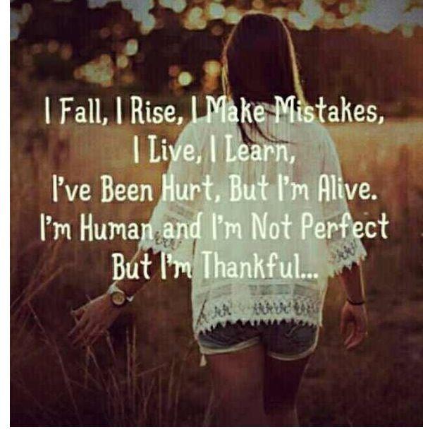 I Fall, I Rise, I Make Mistakes. I Live. I Learn. I've been so HURT, But I'm Alive. I'm Human and I'm NOT Perfect But I'm THANKFUL!