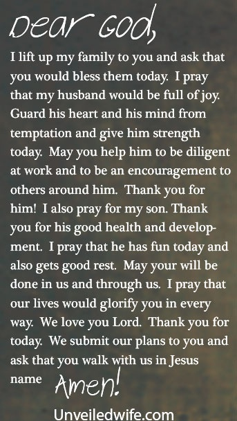 Prayer Of The Day – A Blessing For My Family --- Dear Lord, I lift up my family to you and ask that you would bless them today. I pray that my husband would be full of joy. Guard his heart and his mind from temptation and give him strength today. May you help him to be diligent at wo… Read More Here http://unveiledwife.com/prayer-of-the-day-a-blessing-for-my-family/ #marriage #love