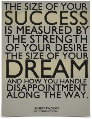 The size of your success is measured by the strength of your desire. The size of your dream and how you handle disappointment along the way
