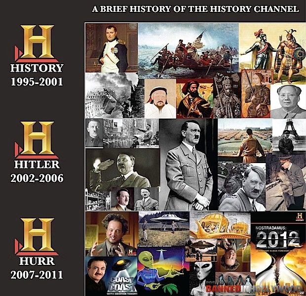 History of the history channel. (My Dad was it's biggest follower during the Hitler years. Every night he'd sit there watching Hitler shriek and fling his arms around. I kinda miss it.