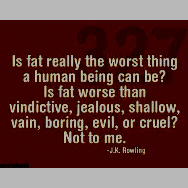 """'Fat' is usually the first insult a girl throws at another girl when she wants to hurt her. I mean, is 'fat' really the worst thing a human being can be? Is 'fat' worse than 'vindictive', 'jealous', 'shallow', 'vain', 'boring' or 'cruel'? Not to me.""— J.K. Rowling"