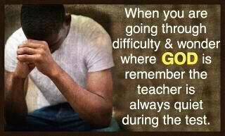 When you are going through difficulty & wonder where God is remember the teacher is always quiet during the test.