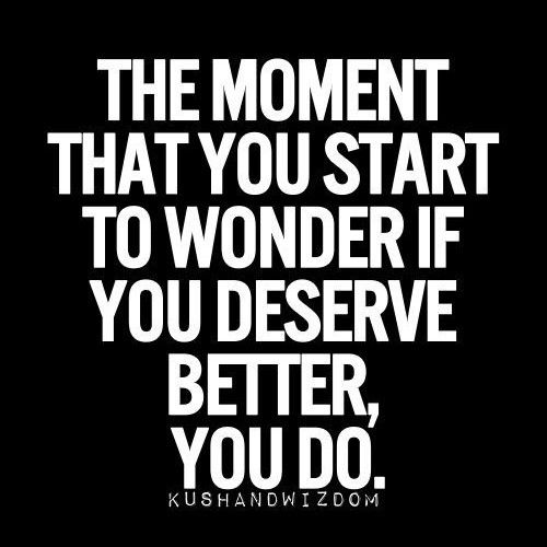 The moment you start to wonder if you deserve better, you do...in relationships, life and business Life, Inspiration, Du...