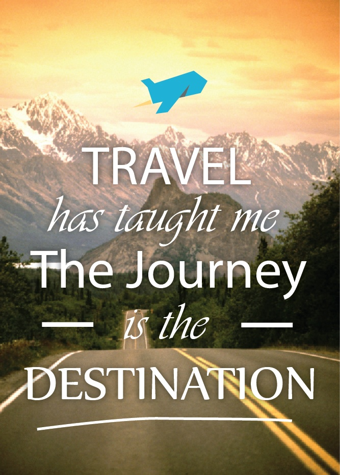 Travel has taught me, the journey is the destination..