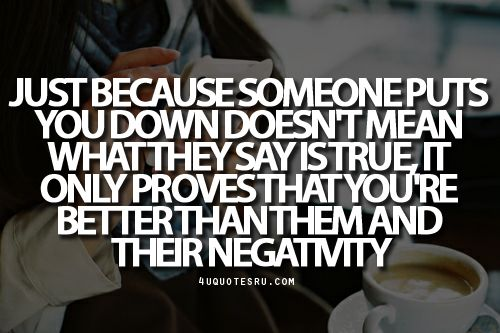 Quote:Just because someone puts you down doesn't mean what they say is true, it only proves that you're better than them and their negativity  Looking for more quotes, quotations, message, love quotes, quote of the day, and more. CLICK TO ENJOY READING PLUS BONUS OF LESSONS IN LIFE. Daily 4uquotesru