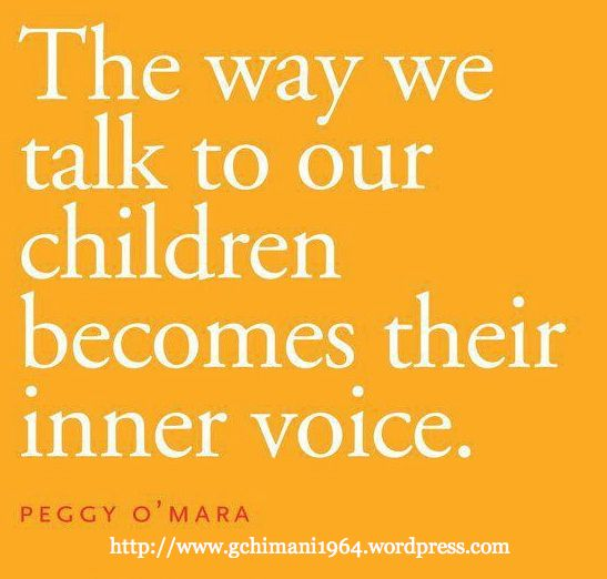 The way we talk to our children becomes their inner voice. -Peggy O'Mara