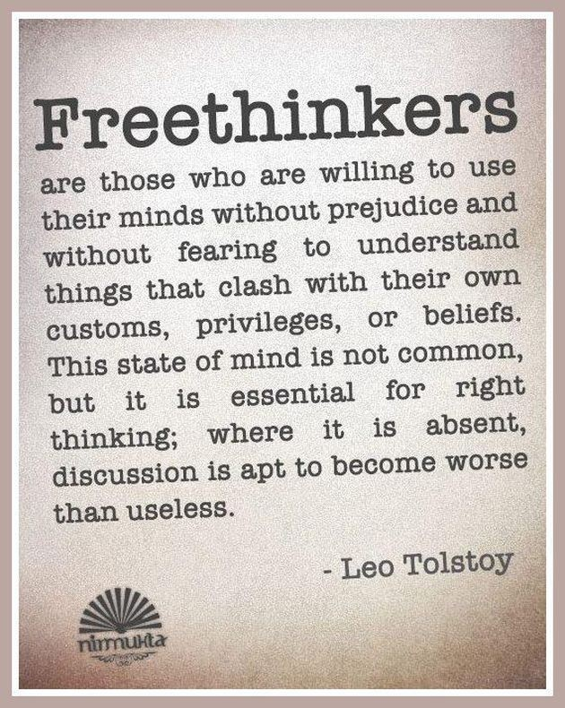 "#Freethinkers are those who are willing to use their #minds without prejudice and without fearing to understand things that clash with their own customs, privileges, or beliefs. This #stateofmind is not common, but is essential for right thinking; where it is absent, discussion is apt to become worse than useless."" #LeoTolstoy #quote"