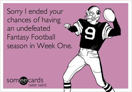 Sorry I ended your chances of having an undefeated Fantasy Football season in Week One.