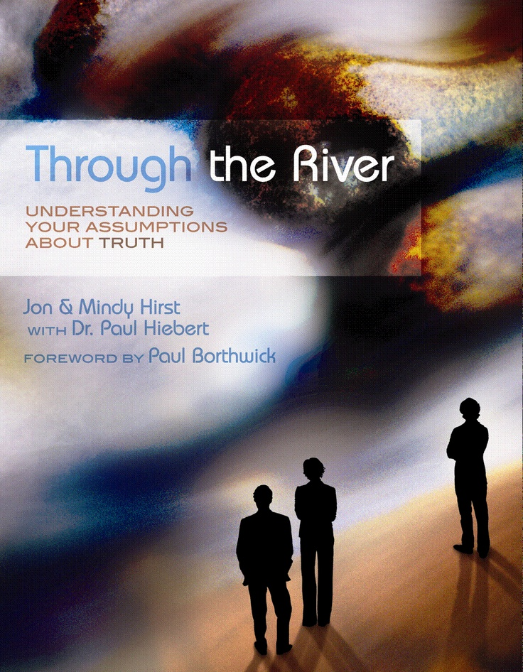 This is our second book called Through the River: Understanding Your Assumptions about Truth. It helps you understand how people around you understand truth and how to engage your world intentionally.