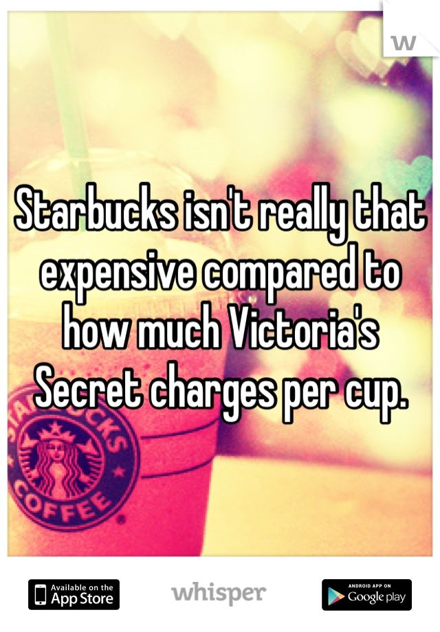 Starbucks isn't really that expensive compared to how much Victoria's Secret charges per cup.