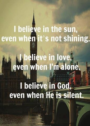 I believe in the sun even when it's not shining.  I believe in love even when I'm alone.  I believe in God even when He is silent.