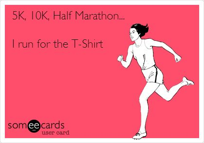 This is so Adrienne!! 5K, 10K, Half Marathon... I run for the T-Shirt.