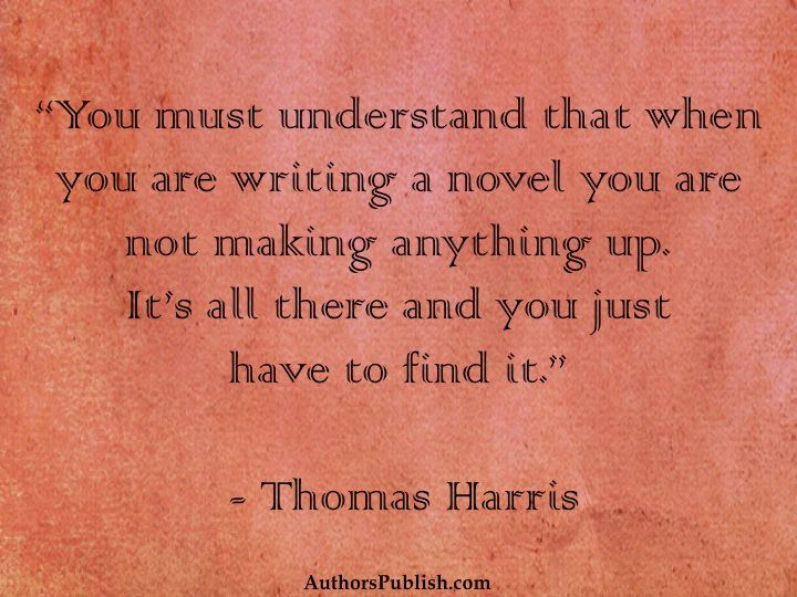 """When you are writing a novel, you're not making anything up. It's all there, but you just have to find it."" Thomas Harris quote."