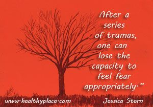 After a series of traumas, one can lose the capacity to feel fear appropriately. www.HealthyPlace.com/anxiety-panic/ptsd/what-is-post-traumatic-stress-disorder-ptsd/ #PTSD #Trauma #HealthyPlace
