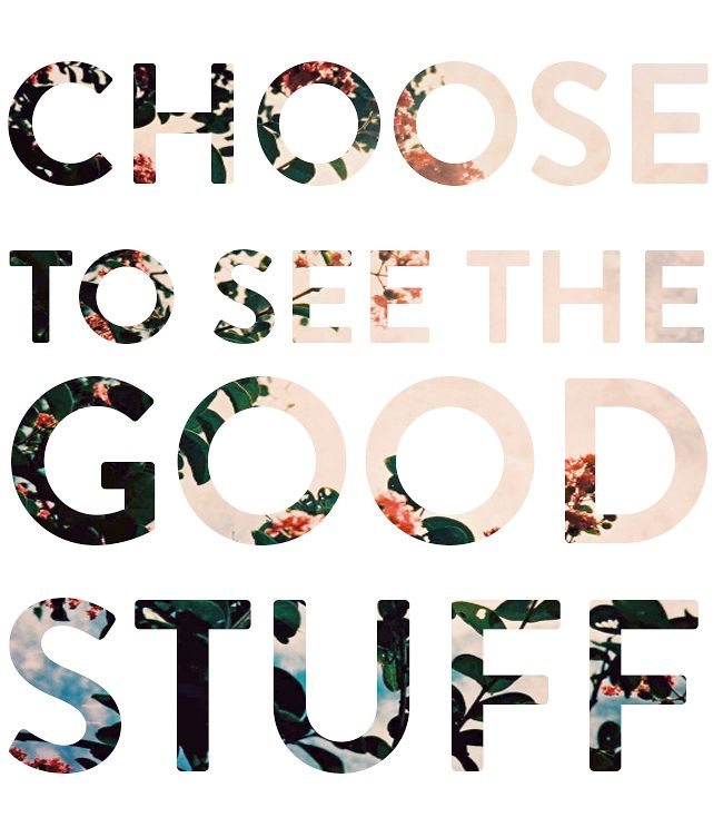 Choose to see the good stuff. Positive Quotes